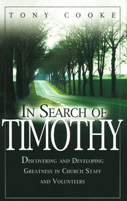 In Search of Timothy: Discovering and Developing Greatness in Church Staff and Volunteers  -     By: Tony Cooke