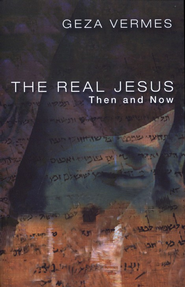 The Real Jesus: Then and Now  -     By: Geza Vermes