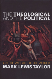 The Theological and the Political: On the Weight of the World  -     By: Mark Lewis Taylor