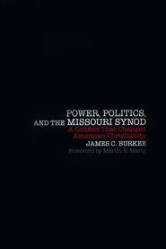 Power, Politics, and the Missouri Synod: A Conflict That Changed American Christianity  -     By: James Burkee