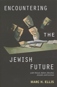 Encountering the Jewish Future: With Wiesel, Buber, Hesschel, Arendt, Levinas  -     By: Mark H. Ellis