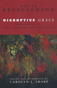 Disruptive Grace: Reflections on God, Scripture, and the Church  -     By: Walter Brueggemann