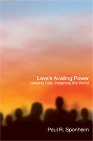 Love's Availing Power: Imaging God, Imagining the World  -     By: Paul R. Sponheim