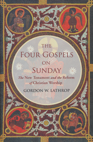 The Four Gospels on Sunday: The New Testament and the Reform of Christian Worship  -              By: Gordon W. Lathrop