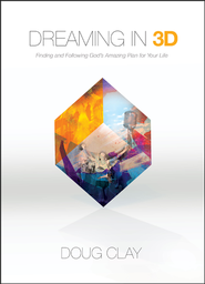 Dreaming In 3D: Finding and Following God's Amazing Plan for Your Life  -              By: Doug Clay