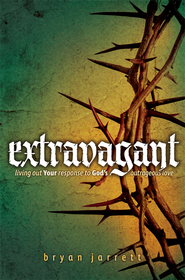 Extravagant: Living Out Your Response to God's Outrageous Love  -     By: Bryan Jarrett