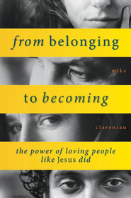 From Belonging to Becoming: The Power of Loving People Like Jesus Did  -     By: Mike Clarensau