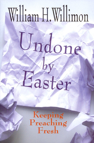 Undone by Easter: Keeping Preaching Fresh  -              By: William H. Willimon