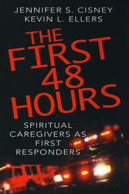 The First 48 Hours: Spiritual Caregivers as First Responders  -     By: Jennifer S. Cisney, Kevin L. Ellers