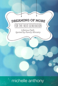 Dreaming of More for the Next Generation Lifetime Faith Ignited by Family Ministry  -              By: Michelle Anthony