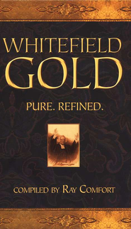Whitefield Gold: Pure. Refined.   -              By: Ray Comfort