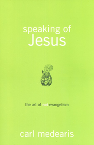 Speaking of Jesus: The Art of Non-Evangelism  -              By: Carl Medearis