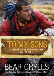 To My Sons: Lessons for the Wild Adventure Called Life  -     By: Bear Grylls