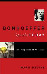 Bonhoeffer Speaks Today: Following Jesus at all Costs - eBook  -     By: Mark Devine