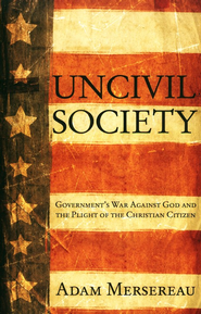 Uncivil Society: Government's Revolt Against the Authority of God and the Plight of the Christian Citizen  -     By: Adam Mersereau