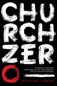 Church Zero: Raising 1st-Century Churches out of the Ashes of the 21st-Century Church  -              By: Peyton Jones