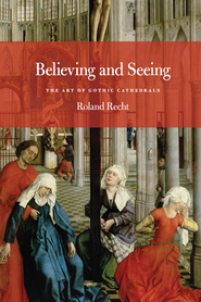 Believing and Seeing: The Art of Gothic Cathedrals  -     Edited By: Mary Whittall     By: Roland Recht