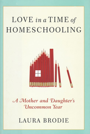 Love in a Time of Homeschooling: A Mother and Daughter's Uncommon Year  -     By: Laura Brodie