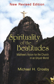 Spirituality of the Beatitudes: Matthew's Vision for the Church  in an Unjust World, New Revised Edition  -     By: Michael H. Crosby