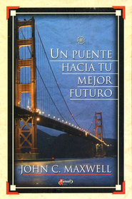 Un Puente Hacia Tu Mejor Futuro  (Your Bridge to a Better Future)  -     By: John C. Maxwell