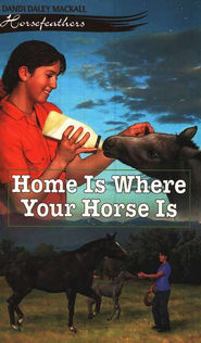 Home is Where Your Horse Is, Horsefeathers Series #6   -              By: Dandi Daley Mackall
