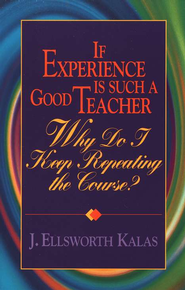 If Experience Is Such A Good Teacher: Why Do I Keep Repeating the Course?                   -     By: J. Ellsworth Kalas
