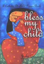 Bless My Child; A Catholic Mother's Prayer Book  -     By: Julie Cragon