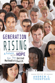 Generation Rising: A Future with Hope for the United Methodist Church  -     Edited By: Andrew C. Thompson     By: Edited by Andrew C. Thompson