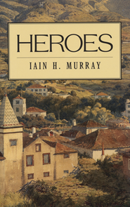 Heroes  -     By: Iain H. Murray