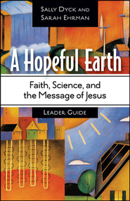 A Hopeful Earth Leader Guide: Faith, Science, and the Message of Jesus  -              By: Sally Bishop Dyck