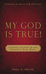 My God is True: Lessons Learned Along Cancer's Dark Road  -     By: Paul D. Wolfe