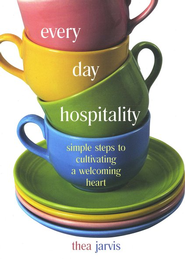 Everyday Hospitality: Simple Steps to Cultivating a Welcoming Heart  -     By: Thea Jarvis