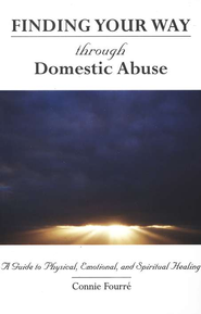Finding Your Way Through Domestic Abuse: A Guide to Physical, Emotional, and Spiritual Healing  -     By: Connie Fourre