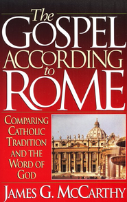 The Gospel According to Rome: Comparing Catholic Tradition and The Word of God  -     By: James G. McCarthy