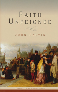 Faith Unfeigned  -     By: John Calvin
