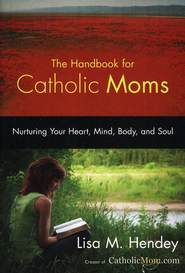 The Handbook for Catholic Moms: Nurturing Your Heart, Mind, Body, and Soul  -     By: Lisa M. Hendey