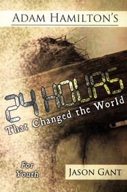 24 Hours That Changed the World - For Youth (ages 13-18)  -     By: Adam Hamilton, Jason Gant