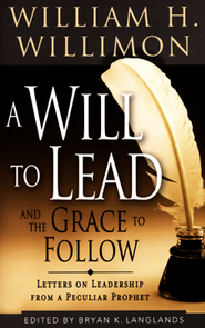 A Will to Lead with the Grace to Follow: Letters on Leadership from a Peculiar Prophet  -     By: William H. Willimon, Bryan Langlands