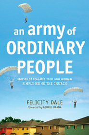 An Army of Ordinary People: Stories of Real-Life Men and Women Simply Being the Church - eBook  -     By: Felicity Dale, George Barna