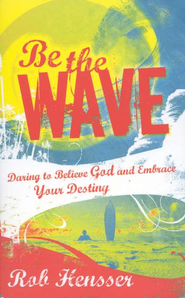 Be the Wave: Daring to Believe God and Embrace Your Destiny  -     By: Rob Hensser