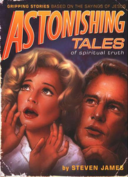 Astonishing Tales of Spiritual Truth: Gripping Stories Based on the Sayings of Jesus  -     By: Steven James