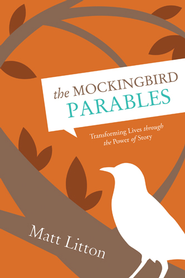 The Mockingbird Parables: Transforming Lives through the Power of Story - eBook  -     By: Matt Litton