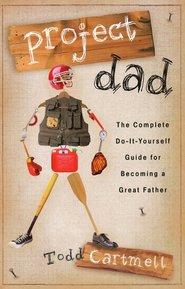 Project Dad: The Complete Do-It-Yourself Guide for Becoming a Great Father  -     By: Todd Cartmell