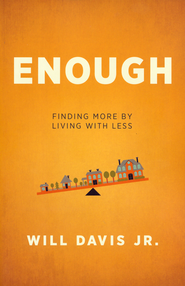 Enough: Finding More by Living with Less  -              By: Will Davis