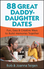 88 Great Daddy-Daughter Dates: Fun, Easy & Creative Ways to Build Memories Together  -     By: Rob Teigen, Joanna Teigen
