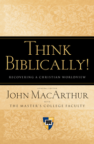 Think Biblically!: Recovering a Christian Worldview - eBook  -     Edited By: John MacArthur     By: Edited by John MacArthur