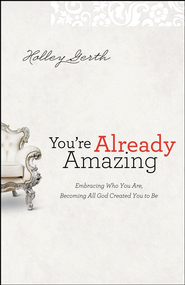 You're Already Amazing: Embracing Who You Are, Becoming All God Created You to Be  -              By: Holley Gerth