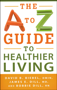 The A to Z Guide to Healthier Living  -              By: David B. Biebel, James E. Dill, Bobbie Dill
