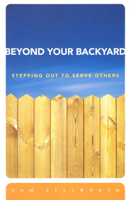Beyond Your Backyard: Stepping Out to Serve Others  -              By: Tom Ellsworth