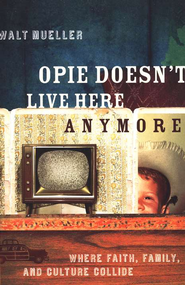 Opie Doesn't Live Here Anymore: Where Faith, Family,   -     By: Walt Mueller